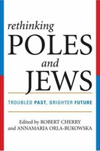 Rethinking Poles and Jews: Troubled Past, Brighter Future<br>Edited by  Robert Cherry and Annamaria Orla-Bukowska