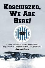 Kosciuszko, We Are Here!<br>American Pilots of the Kosciuszko Squadron in Defense of Poland, 1919-1921